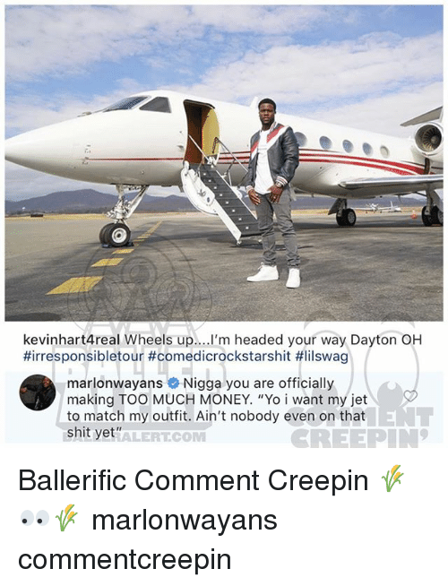 """wheels up: kevinhart4real Wheels up....I'm headed your way Dayton OH  #irresponsibletour #comedicrockstarshit #lilswag  marlonwayans Nigga you are officially  making TOO MUCH MONEY. """"Yo i want my jet  to match my outfit. Ain't nobody even on that  shit yet""""  ALERTCOM Ballerific Comment Creepin 🌾👀🌾 marlonwayans commentcreepin"""