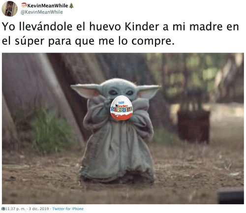 Iphone, Twitter, and Yo: KevinMeanWhile  @KevinMeanWhile  Yo llevándole el huevo Kinder a mi madre en  el súper para que me lo compre.  kinder  SURPRISE  11:37 p. m. · 3 dic. 2019 - Twitter for iPhone