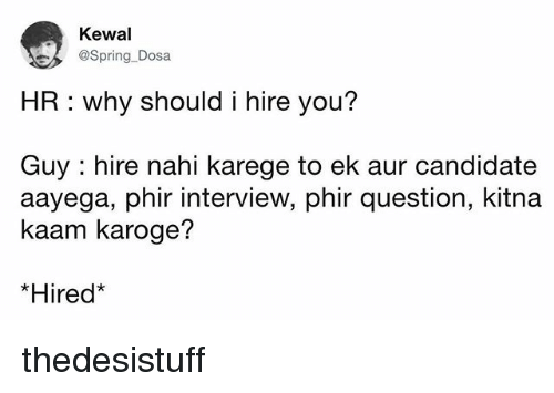 dosa: Kewal  @Spring-Dosa  HR: why should i hire you?  Guy : hire nahi karege to ek aur candidate  aayega, phir interview, phir question, kitna  kaam karoge?  *Hired thedesistuff