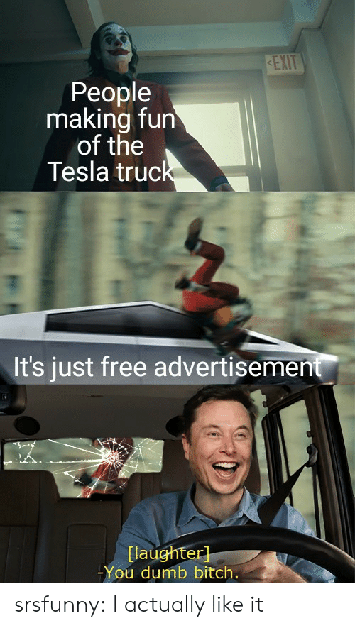 making fun: KEXIT  People  making fun  of the  Tesla truck  It's just free advertisement  [laughter]  -You dumb bitch. srsfunny:  I actually like it