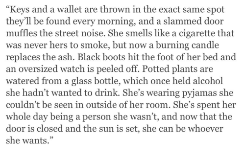 Watered: Keys and a wallet are thrown in the exact same spot  they'll be found every morning, and a slammed door  muffles the street noise. She smells like a cigarette that  was never hers to smoke, but now a burning candle  replaces the ash. Black boots hit the foot of her bed and  an oversized watch is peeled off. Potted plants are  watered from a glass bottle, which once held alcohol  she hadn't wanted to drink. She's wearing pyjamas she  couldn't be seen in outside of her room. She's spent her  whole day being a person she wasn't, and now that the  door is closed and the sun is set, she can be whoever  she wants.""