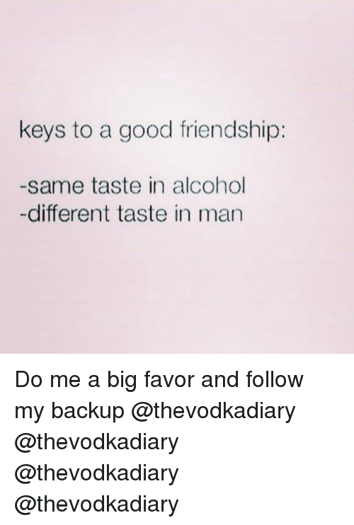 Alcohol, Good, and Girl Memes: keys to a good friendship:  -same taste in alcohol  -different taste in man Do me a big favor and follow my backup @thevodkadiary @thevodkadiary @thevodkadiary @thevodkadiary