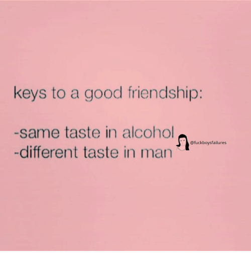 Alcohol, Good, and Girl Memes: keys to a good friendship:  -same taste in alcohol  -different taste in man  @fuckboysfailures