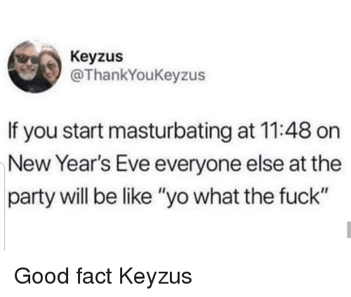 "new years eve: Keyzus  @ThankYoukeyzus  If you start masturbating at 11:48 on  New Year's Eve everyone else at the  party will be like ""yo what the fuck"" Good fact Keyzus"