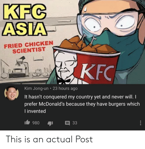 Funny, Kfc, and Kim Jong-Un: KFC  ASIA  FRIED CHICKEN  SCIENTIST  KFC  Kim Jong-un 23 hours ago  It hasn't conquered my country yet and never will. I  prefer McDonald's because they have burgers which  I invented  33  980 This is an actual Post