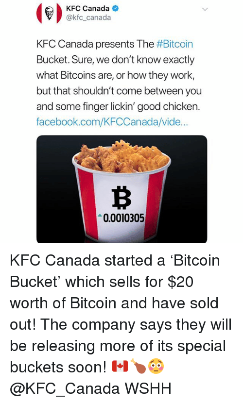 finger lickin: KFC Canada  @kfc_canada  KFC Canada presents The #Bitcoin  Bucket. Sure, we don't know exactly  what Bitcoins are, or how they work,  but that shouldn't come between you  and some finger lickin' good chicken.  facebook.com/KFCCanada/vide  0.0010305 KFC Canada started a 'Bitcoin Bucket' which sells for $20 worth of Bitcoin and have sold out! The company says they will be releasing more of its special buckets soon! 🇨🇦🍗😳 @KFC_Canada WSHH