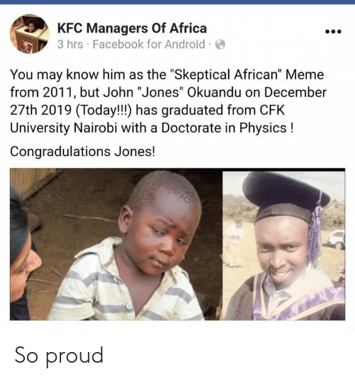 "Physics: KFC Managers Of Africa  3 hrs · Facebook for Android ·O  You may know him as the ""Skeptical African"" Meme  from 2011, but John ""Jones"" Okuandu on December  27th 2019 (Today!!!) has graduated from CFK  University Nairobi with a Doctorate in Physics !  Congradulations Jones! So proud"