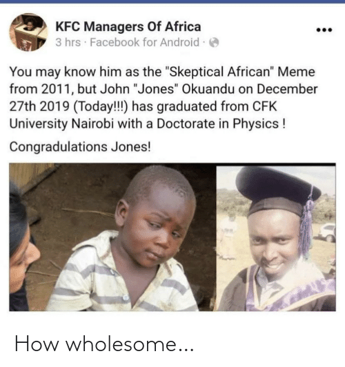 "Physics: KFC Managers Of Africa  3 hrs · Facebook for Android -  You may know him as the ""Skeptical African"" Meme  from 2011, but John ""Jones"" Okuandu on December  27th 2019 (Today!!) has graduated from CFK  University Nairobi with a Doctorate in Physics !  Congradulations Jones! How wholesome…"