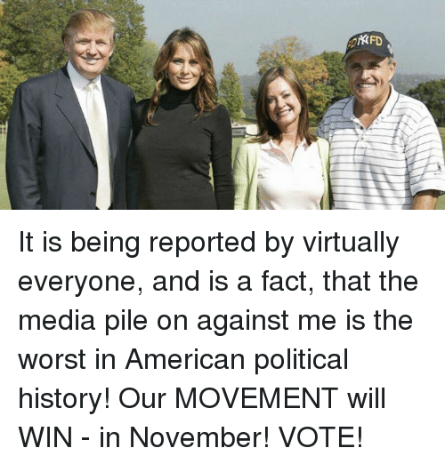pile on: KFD It is being reported by virtually everyone, and is a fact, that the media pile on against me is the worst in American political history! Our MOVEMENT will WIN - in November! VOTE!
