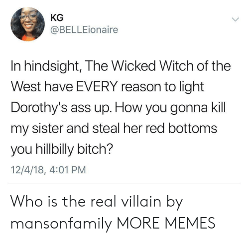 Ass, Bitch, and Dank: KG  @BELLEionaire  In hindsight, The Wicked Witch of the  West have EVERY reason to light  Dorothy's ass up. How you gonna kil  my sister and steal her red bottoms  you hillbilly bitch?  12/4/18, 4:01 PM Who is the real villain by mansonfamily MORE MEMES