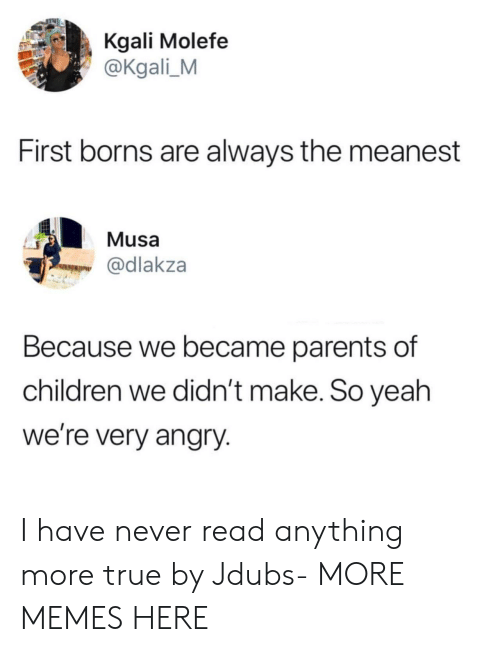borns: Kgali Molefe  @Kgali_M  First borns are always the meanest  Musa  @dlakza  Because we became parents of  children we didn't make. So yeah  we're very angry. I have never read anything more true by Jdubs- MORE MEMES HERE