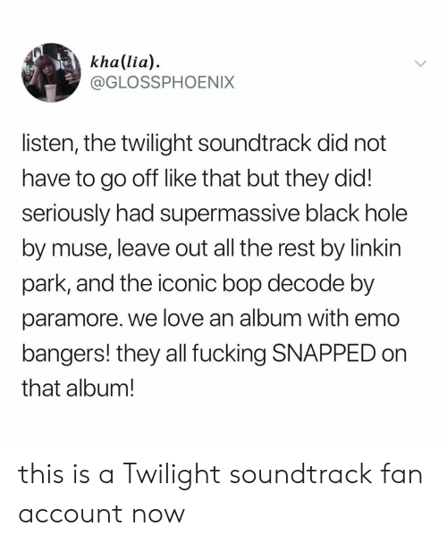 Twilight: kha(lia)  @GLOSSPHOENIX  listen, the twilight soundtrack did not  have to go off like that but they did!  seriously had supermassive black hole  by muse, leave out all the rest by linkin  park, and the iconic bop decode by  paramore. we love an album with emo  bangers! they all fucking SNAPPED on  that album! this is a Twilight soundtrack fan account now