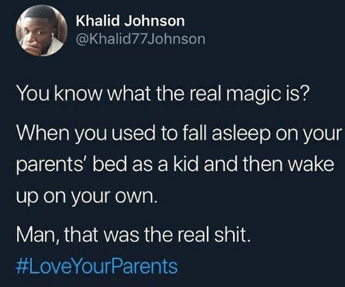 Fall, Parents, and Shit: Khalid Johnson  @Khalid77Johnson  You know what the real magic is?  When you used to fall asleep on your  parents' bed as a kid and then wake  up on your own.  Man, that was the real shit.  #LoveYourPa rents