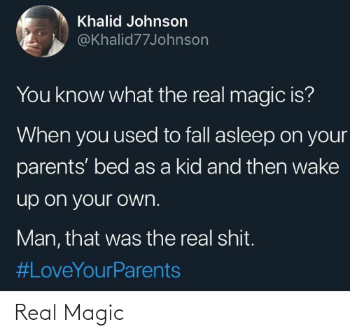 asleep: Khalid Johnson  @Khalid77Johnson  You know what the real magic is?  When you used to fall asleep on your  parents' bed as a kid and then wake  up on your own.  Man, that was the real shit.  Real Magic