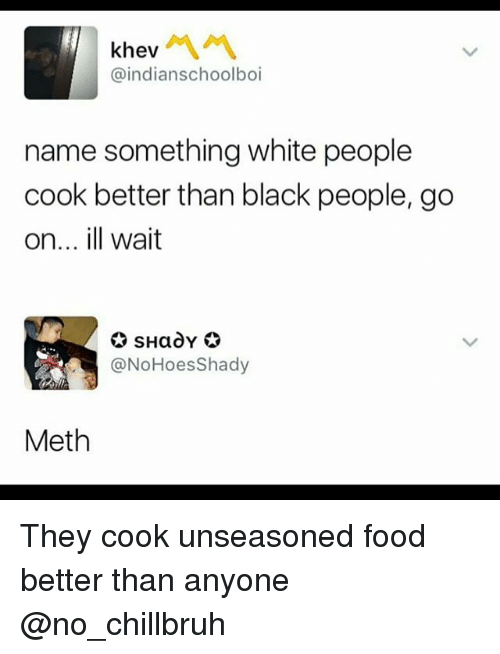 Methed: khev  @indianschoolboi  name something white people  cook better than black people, go  on... ill wait  @NoHoesShady  Meth They cook unseasoned food better than anyone @no_chillbruh