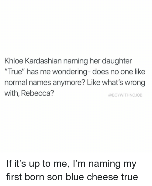 """Khloe Kardashian: Khloe Kardashian naming her daughter  """"True"""" has me wondering- does no one like  normal names anymore? Like what's wrong  with, Rebecca?  @BOYWITHNOJOB If it's up to me, I'm naming my first born son blue cheese true"""