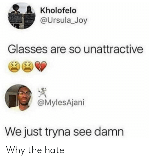 joy: Kholofelo  @Ursula_Joy  Glasses are so unattractive  @MylesAjani  We just tryna see damn Why the hate