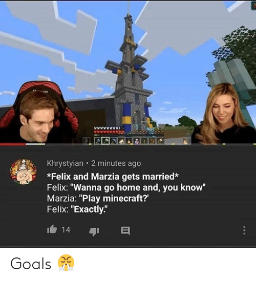"Play Minecraft: Khrystyian 2 minutes ago  *Felix and Marzia gets married*  Felix: ""Wanna go home and, you know""  Marzia: ""Play minecraft?'  Felix: ""Exactly""  14 Goals 😤"