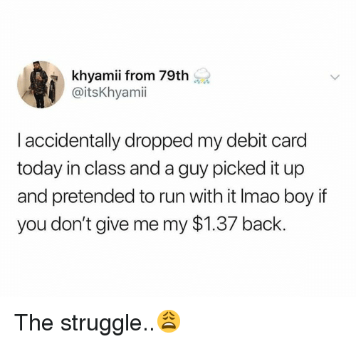 Run, Struggle, and Today: khyamii from 79th  @itsKhyamii  I accidentally dropped my debit card  today in class and a guy picked it up  and pretended to run with it Imao boy if  you don't give me my $1.37 back. The struggle..😩