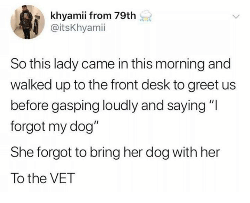 """Gasping: khyamii from 79th  @itsKhyamii  So this lady came in this morning and  walked up to the front desk to greet us  before gasping loudly and saying""""l  forgot my dog""""  She forgot to bring her dog with her  To the VET"""
