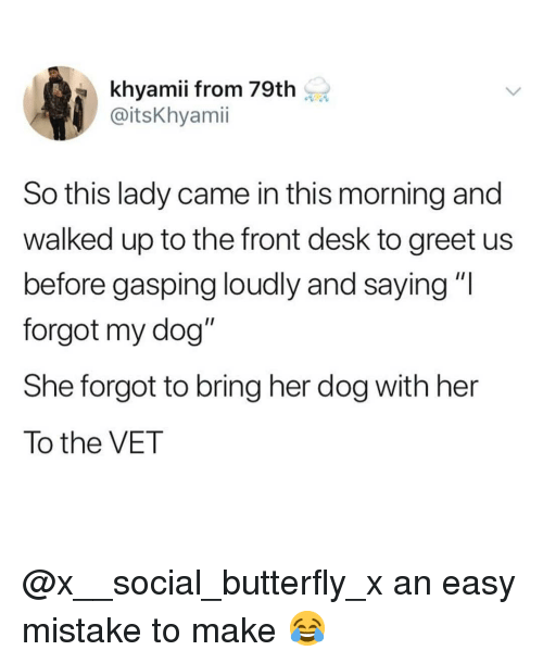 """Gasping: khyamii from 79th  @itsKhyamii  So this lady came in this morning and  walked up to the front desk to greet us  before gasping loudly and saying """"I  forgot my dog""""  She forgot to bring her dog with her  To the VET @x__social_butterfly_x an easy mistake to make 😂"""