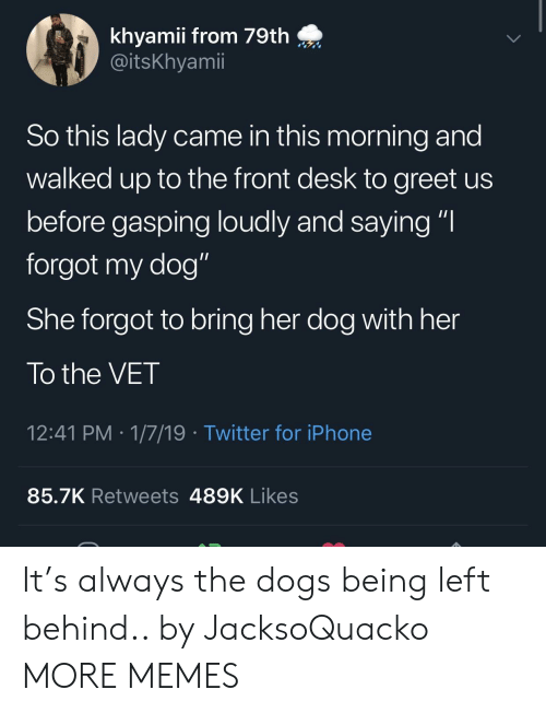 """Gasping: khyamii from 79th  @itsKhyamii  So this lady came in this morning and  walked up to the front desk to greet us  before gasping loudly and saying """"I  forgot my dog""""  She forgot to bring her dog with her  To the VET  12:41 PM 1/7/19 Twitter for iPhone  85.7K Retweets 489K Likes It's always the dogs being left behind.. by JacksoQuacko MORE MEMES"""