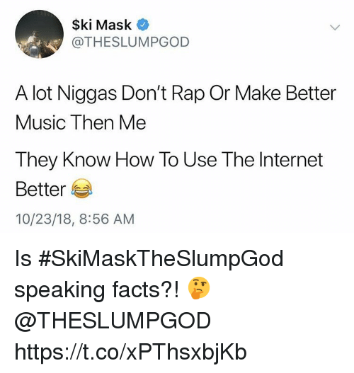 Facts, Internet, and Music: $ki Mask  @THESLUMPGOD  A lot Niggas Don't Rap Or Make Better  Music Then Me  They Know How To Use The Internet  Better  10/23/18, 8:56 AM Is #SkiMaskTheSlumpGod speaking facts?! 🤔 @THESLUMPGOD https://t.co/xPThsxbjKb