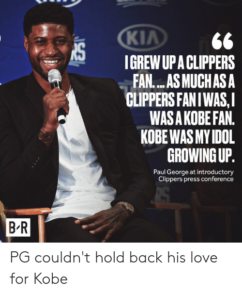 Clippers: KIA  IGREW UP A CLIPPERS  FAN....AS MUCHAS A  CLIPPERS FANIWAS,I  WAS A KOBE FAN.  KOBE WAS MY IDOL  GROWING UP.  Paul George at introductory  Clippers press conference  B R PG couldn't hold back his love for Kobe