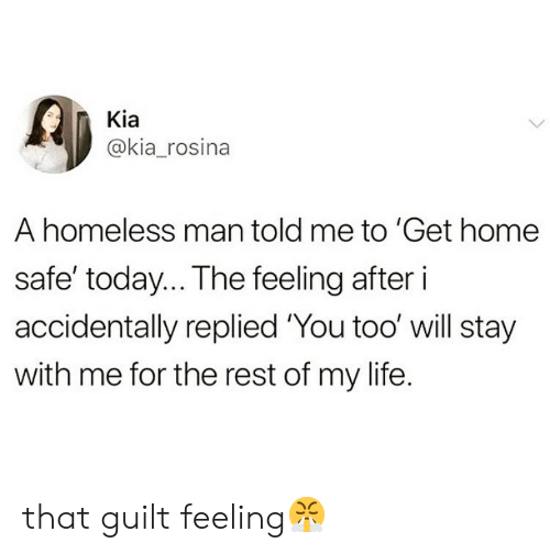 homeless man: Kia  @kia_rosina  A homeless man told me to 'Get home  safe' today.. The feeling after i  accidentally replied 'You too' will stay  with me for the rest of my life. that guilt feeling😤