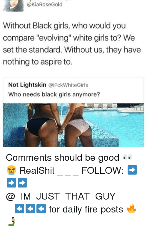 Lightskin: @KiaRoseGold  Without Black girls, who would you  compare evolving white girls to? We  set the standard. Without us, they have  nothing to aspire to.  Not Lightskin @iFckWhiteGirls  Who needs black girls anymore? Comments should be good 👀😭 RealShit _ _ _ FOLLOW: ➡➡➡@_IM_JUST_THAT_GUY_____ ⬅⬅⬅ for daily fire posts 🔥🤳🏼