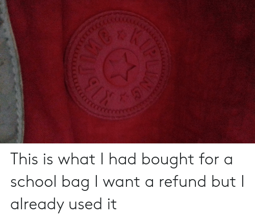 School, What, and For: KIB  hygo  cCEOTCOT0OCercecccess  NNG This is what I had bought for a school bag I want a refund but I already used it