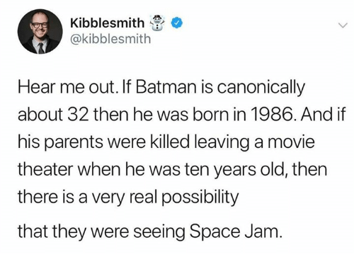 Batman, Dank, and Parents: Kibblesmith  @kibblesmith  Hear me out. If Batman is canonically  about 32 then he was born in 1986. And if  his parents were killed leaving a movie  theater when he was ten years old, then  there is a very real possibility  that they were seeing Space Jam
