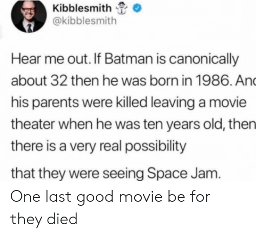 jam: Kibblesmith  @kibblesmith  Hear me out. If Batman is canonically  about 32 then he was born in 1986. And  his parents were killed leaving a movie  theater when he was ten years old, then  there is a very real possibility  that they were seeing Space Jam. One last good movie be for they died