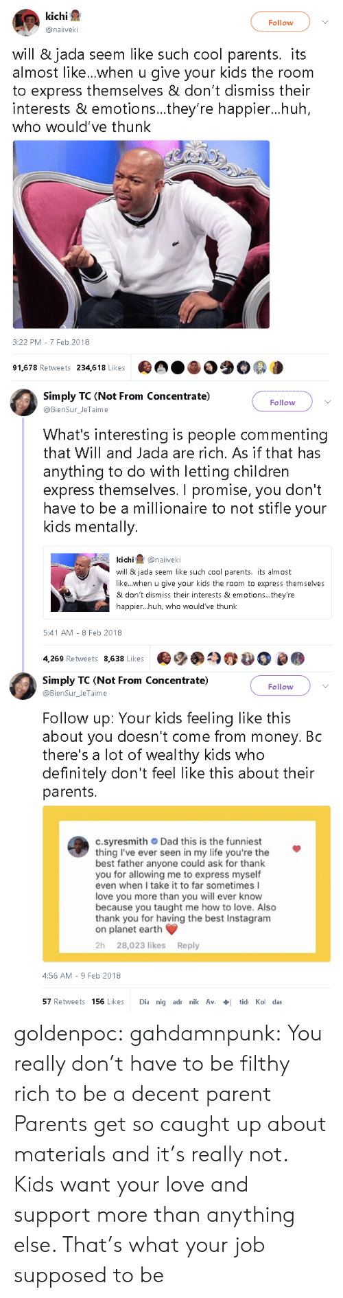 thunk: kichi  Follow  @naiiveki  will & jada seem like such cool parents. its  almost like...when u give your kids the room  to express themselves & don't dismiss their  interests & emotions...they're happier...huh  who would've thunk  3:22 PM - 7 Feb 2018  91,678 Retweets 234,618 Likes   Simply TC (Not From Concentrate)  Follow  @BienSur_JeTaime  What's interesting is people commenting  that Will and Jada are rich. As if that has  anything to do with letting children  express themselves. I promise, you don't  have to be a millionaire to not stifle your  kids mentally.  kichi@naiveki  will & jada seem like such cool parents. its almost  like...when u give your kids the room to express themselves  & don't dismiss their interests & emotions... they're  happier...huh, who would've thunk  5:41 AM - 8 Feb 2018  4,269 Retweets 8,638 Likes   Simply TC (Not From Concentrate)  @BienSurJeTaime  Follow  Follow up: Your kids feeling like this  about you doesn't come from money. Bc  there's a lot of wealthy kids who  definitely don't feel like this about their  parents.  c.syresmith Dad this is the funniest  thing I've ever seen in my life you're the  best father anyone could ask for thank  you for allowing me to express myself  even when I take it to far sometimes I  love you more than you will ever know  because you taught me how to love. Also  thank you for having the best Instagram  on planet earth  2h 28,023 likes Reply  4:56 AM-9 Feb 2018  57 Retweets 156 Likes Dia nig adr nik Avtid Ko dae goldenpoc: gahdamnpunk: You really don't have to be filthy rich to be a decent parent   Parents get so caught up about materials and it's really not. Kids want your love and support more than anything else. That's what your job supposed to be