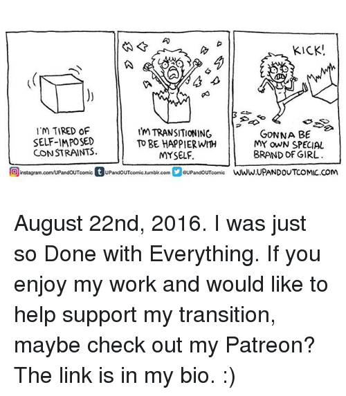 Memes, Tumblr, and Work: KICK  M TIRED OF  I'm TRANSITIONING  GONNA BE  SELF-IMPOSED  TO BE HAPPIERWITH  MY OWN SPECIAL  CONSTRAINTS.  MYSELF.  BRAND DF GIRL  Oinstagram.com/uPandouToomic t PandOUTcomic.tumblr.com  GUPandOUT comic  WWW,UPANDOUTCOMIC.COM August 22nd, 2016. I was just so Done with Everything. If you enjoy my work and would like to help support my transition, maybe check out my Patreon? The link is in my bio. :)
