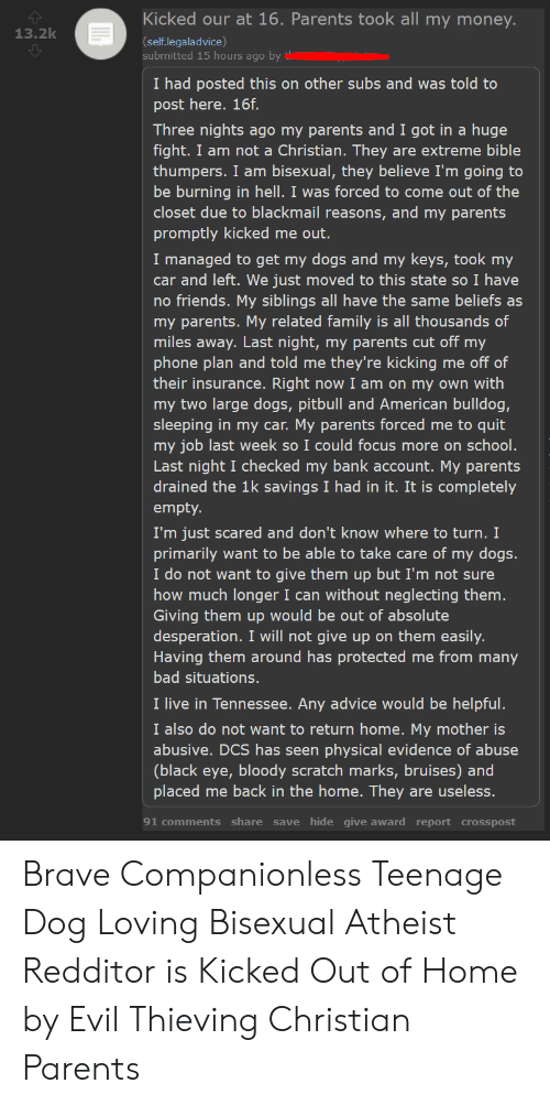 Come Out Of The Closet: Kicked our at 16. Parents took all my money  13.2k  (self.legaladvice)  submitted 15 hours ago by  I had posted this on other subs and was told to  post here. 16f.  Three nights ago my parents and I got in a huge  fight. I am not a Christian. They are extreme bible  thumpers. I am bisexual, they believe I'm going to  be burning in hell. I was forced to come out of the  closet due to blackmail reasons, and my parents  promptly kicked me out.  I managed to get my dogs and my keys, took my  car and left. We just moved to this state so I have  no friends. My siblings all have the same beliefs as  my parents. My related family is all thousands of  miles away. Last night, my parents cut off my  phone plan and told me they're kicking me off of  their insurance. Right now I am on my own with  my two large dogs, pitbull and American bulldog,  sleeping in my car. My parents forced me to quit  my job last week so I could focus more on school.  Last night I checked my bank account. My parents  drained the 1k savings I had in it. It is completely  empty.  I'm just scared and don't know where to turn. I  primarily want to be able to take care of my dogs.  I do not want to give them up but I'm not sure  how much longer I can without neglecting them.  Giving them up would be out of absolute  desperation. I will not give up on them easily.  Having them around has protected me from many  bad situations.  I live in Tennessee. Any advice would be helpful.  I also do not want to return home. My mother is  abusive. DCS has seen physical evidence of abuse  (black eye, bloody scratch marks, bruises) and  placed me back in the home. They are useless.  91 comments share save hide give award report crosspost Brave Companionless Teenage Dog Loving Bisexual Atheist Redditor is Kicked Out of Home by Evil Thieving Christian Parents