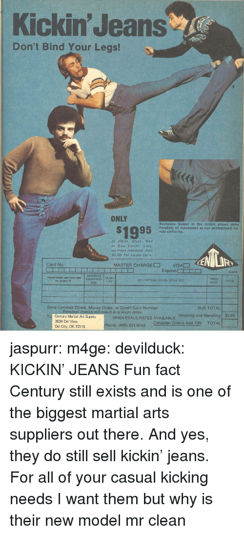 Martial: Kickin' Jeans  Don't Bind Your Legs!  ONLY  S1995  Exclusive Gusset in the crotch allows same  freedom of movement as our professional ka  rate uniforms.  In White, Black, Red  or Blue Denim: Lace-  up front standard. Add  $2.00 for zipper sty le  RY  Card No  MASTER CHARGE□  VISA贂  Expires □ー  □  BJan9  SPARRING  Send height and waist  for proper fit  sizeEQUIPMENT  QUAN-  TITY  DECCRIPTION, COLOR, STYLE, ETC  TOTAL  SIZE  EACH  Send Certified Check, Money Order, or Credit Card Number  SUB TOTAL!  rsonat checks will result in a slight delay  WHOLESALE RATES AVAILABLE Shipping and Handling  Canadian Orders Add 10% TOTAL  $2.65  Century Martial Art Supply  3034 Del View  Del City, OK 73115  To  Phone: (405) 631-9743 jaspurr:  m4ge:  devilduck:  KICKIN' JEANS  Fun fact Century still exists and is one of the biggest martial arts suppliers out there. And yes, they do still sell kickin' jeans. For all of your casual kicking needs   I want them but why is their new model mr clean
