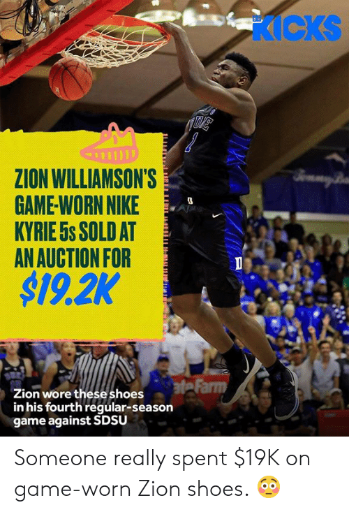 Nike, Shoes, and Game: KICKS  ZION WILLIAMSON'S  GAME-WORN NIKE  KYRIE 5s SOLD AT  AN AUCTION FOR  $19.2K  BmmyB  ate Farm  Zion wore theseshoes  in his fourth regular-season  game against SDSU Someone really spent $19K on game-worn Zion shoes. 😳