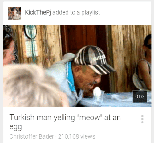 "bader: KickThePj added to a playlist  0:03  Turkish man yelling ""meow"" at an  egg  Christoffer Bader 210,168 views"