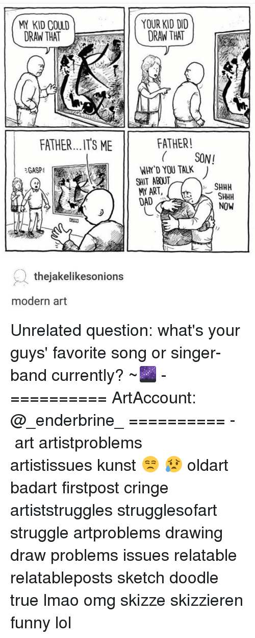 Memes, Lais, and 🤖: KID COULD  ORAN THAT  FATHER...ITS ME  GASP  thejakelikesonions  modern art  YOUR KID DID  DRAN THAT  FATHER!  SONI  WHY YOU TALK  SHIT ABOUT  SHHH  ART,  SHHH  LAI  NOW Unrelated question: what's your guys' favorite song or singer-band currently? ~🌌 - ========== ArtAccount: @_enderbrine_ ========== -◈♡◈♡◈ art artistproblems artistissues kunst 😒 😥 oldart badart firstpost cringe artiststruggles strugglesofart struggle artproblems drawing draw problems issues relatable relatableposts sketch doodle true lmao omg skizze skizzieren funny lol