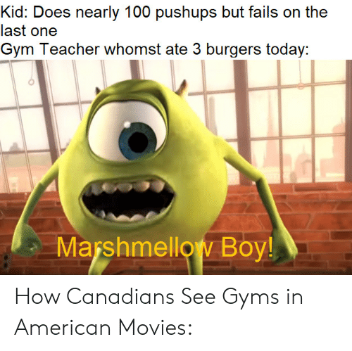 gyms: Kid: Does nearly 100 pushups but fails on the  last one  Gym Teacher whomst ate 3 burgers today:  Marshmellow Boy! How Canadians See Gyms in American Movies: