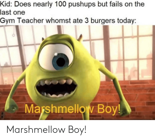 Gym, Teacher, and Today: Kid: Does nearly 100 pushups but fails on the  last one  Gym Teacher whomst ate 3 burgers today  Marshmellow Boy! Marshmellow Boy!