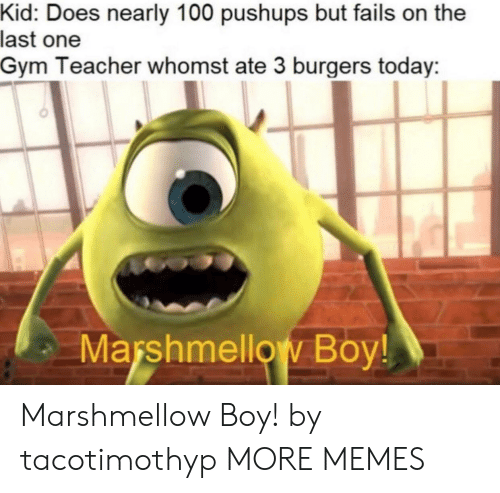 Burgers: Kid: Does nearly 100 pushups but fails on the  last one  Gym Teacher whomst ate 3 burgers today  Marshmellow Boy! Marshmellow Boy! by tacotimothyp MORE MEMES