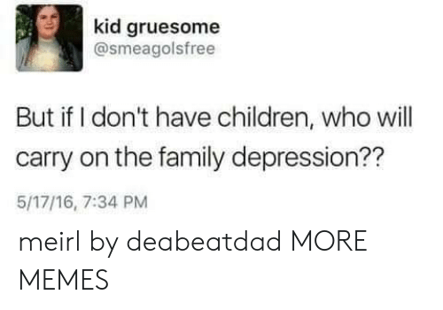 Children, Dank, and Family: kid gruesome  @smeagolsfree  But if I don't have children, who will  carry on the family depression??  5/17/16, 7:34 PM meirl by deabeatdad MORE MEMES