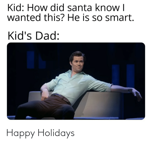 Santa: Kid: How did santa know I  wanted this? He is so smart.  Kid's Dad: Happy Holidays