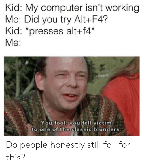 Fall, Computer, and Working: Kid: My computer isn't working  Me: Did you try Alt+F4?  Kid: *presses alt+f4'*  Me:  You fool. youfell victim  to one of the Classic blunders Do people honestly still fall for this?