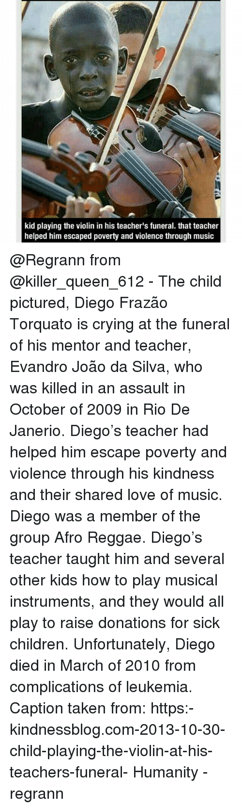 Child's Play: kid playing the violin in his teacher's funeral. that teacher  helped him escaped poverty and violence through music @Regrann from @killer_queen_612 - The child pictured, Diego Frazão Torquato is crying at the funeral of his mentor and teacher, Evandro João da Silva, who was killed in an assault in October of 2009 in Rio De Janerio. Diego's teacher had helped him escape poverty and violence through his kindness and their shared love of music. Diego was a member of the group Afro Reggae. Diego's teacher taught him and several other kids how to play musical instruments, and they would all play to raise donations for sick children. Unfortunately, Diego died in March of 2010 from complications of leukemia. Caption taken from: https:-kindnessblog.com-2013-10-30-child-playing-the-violin-at-his-teachers-funeral- Humanity - regrann