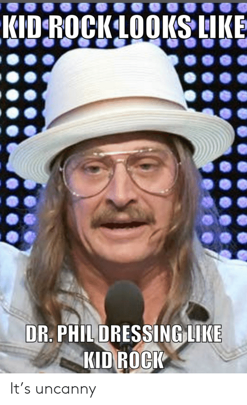 Phil: KID ROCKLOOKS LIKE  DR. PHIL DRESSING LIKE  KID ROCK It's uncanny