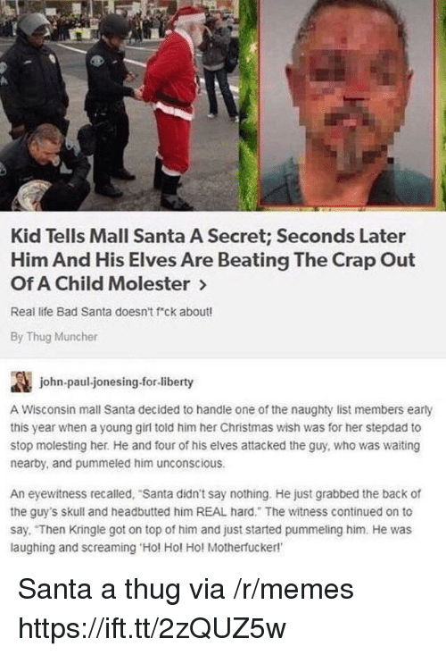 jonesing: Kid Tells Mall Santa A Secret; Seconds Later  Him And His Elves Are Beating The Crap Out  Of A Child Molester >  Real life Bad Santa doesn't f ck about!  By Thug Muncher  讔  A Wisconsin mall Santa decided to handle one of the naughty list members early  this year when a young girl told him her Christmas wish was for her stepdad to  stop molesting her. He and four of his elves attacked the guy, who was waiting  nearby, and pummeled him unconscious  john-paul-jonesing.for-liberty  An eyewitness recalled, Santa didn't say nothing. He just grabbed the back of  the guy's skull and headbutted him REAL hard. The witness continued on to  say. Then Kringle got on top of him and just started pummeling him. He was  laughing and screaming Hol Hol Ho! Motherfucker! Santa a thug via /r/memes https://ift.tt/2zQUZ5w
