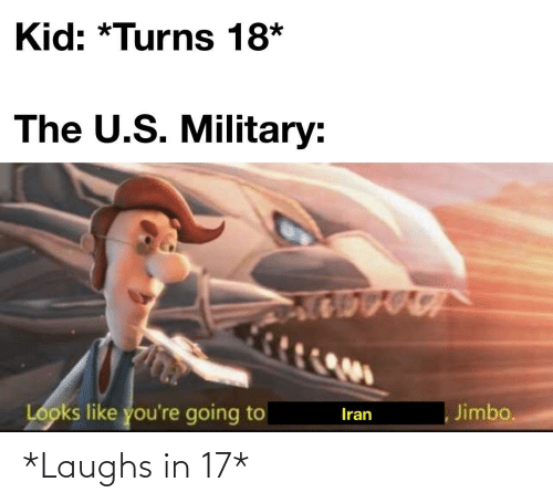 U S: Kid: *Turns 18*  The U.S. Military:  Looks like you're going to  Jimbo.  Iran *Laughs in 17*